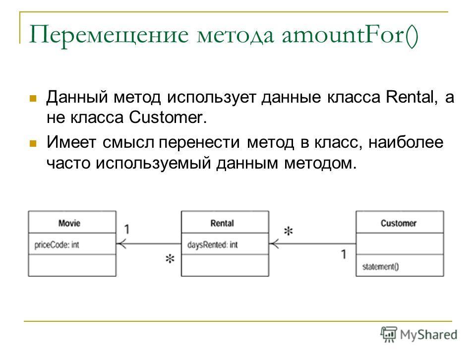 Перемещение метода amountFor() Данный метод использует данные класса Rental, а не класса Customer. Имеет смысл перенести метод в класс, наиболее часто используемый данным методом.