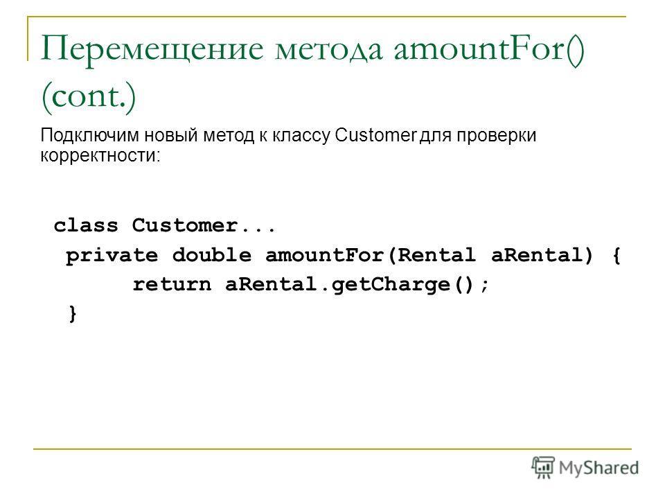 Перемещение метода amountFor() (cont.) class Customer... private double amountFor(Rental aRental) { return aRental.getCharge(); } Подключим новый метод к классу Customer для проверки корректности: