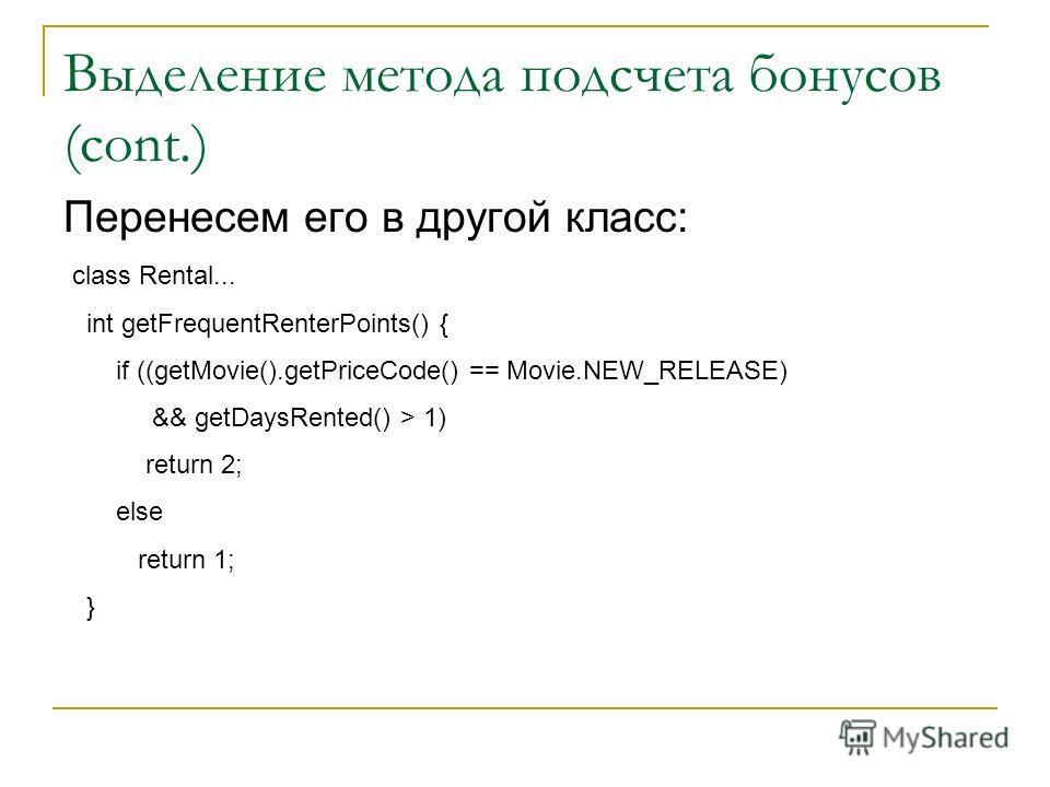 Выделение метода подсчета бонусов (cont.) Перенесем его в другой класс: class Rental... int getFrequentRenterPoints() { if ((getMovie().getPriceCode() == Movie.NEW_RELEASE) && getDaysRented() > 1) return 2; else return 1; }