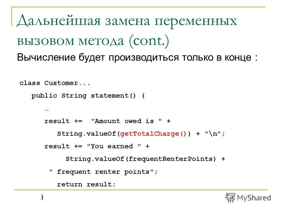 Дальнейшая замена переменных вызовом метода (cont.) Вычисление будет производиться только в конце : class Customer... public String statement() { … result +=