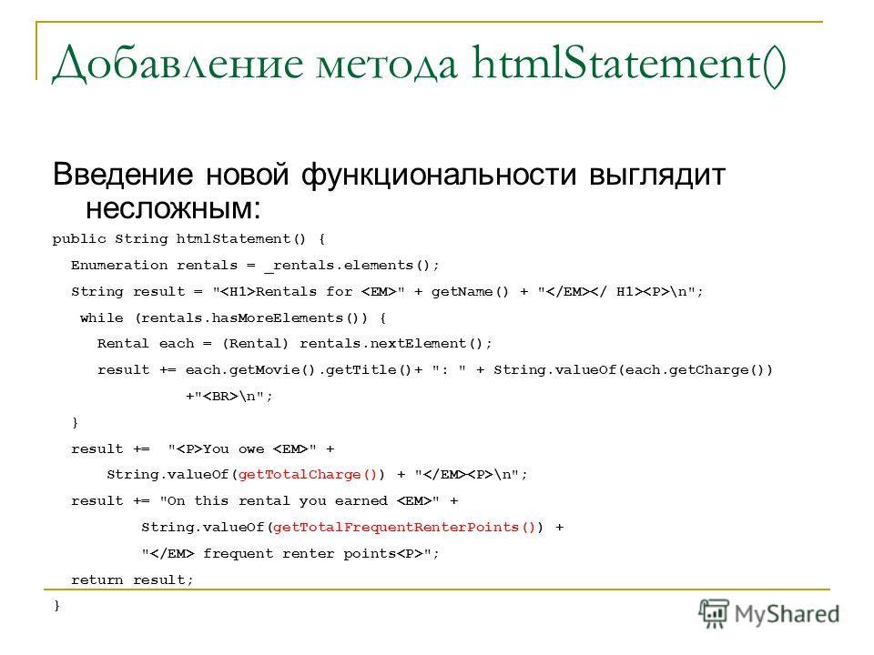 Добавление метода htmlStatement() Введение новой функциональности выглядит несложным: public String htmlStatement() { Enumeration rentals = _rentals.elements(); String result =