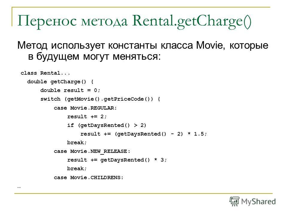 Перенос метода Rental.getCharge() Метод использует константы класса Movie, которые в будущем могут меняться: class Rental... double getCharge() { double result = 0; switch (getMovie().getPriceCode()) { case Movie.REGULAR: result += 2; if (getDaysRent