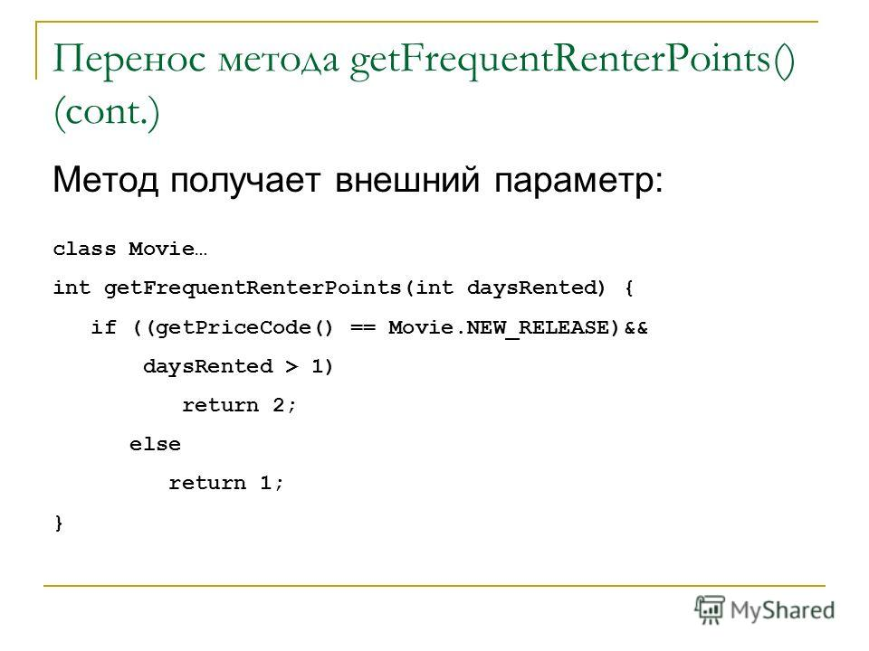 Перенос метода getFrequentRenterPoints() (cont.) Метод получает внешний параметр: class Movie… int getFrequentRenterPoints(int daysRented) { if ((getPriceCode() == Movie.NEW_RELEASE)&& daysRented > 1) return 2; else return 1; }