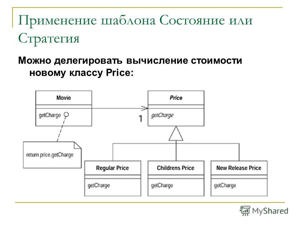 Применение шаблона Состояние или Стратегия Можно делегировать вычисление стоимости новому классу Price: