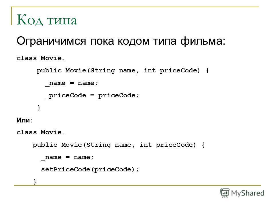 Код типа Ограничимся пока кодом типа фильма: class Movie… public Movie(String name, int priceCode) { _name = name; _priceCode = priceCode; } Или: class Movie… public Movie(String name, int priceCode) { _name = name; setPriceCode(priceCode); }