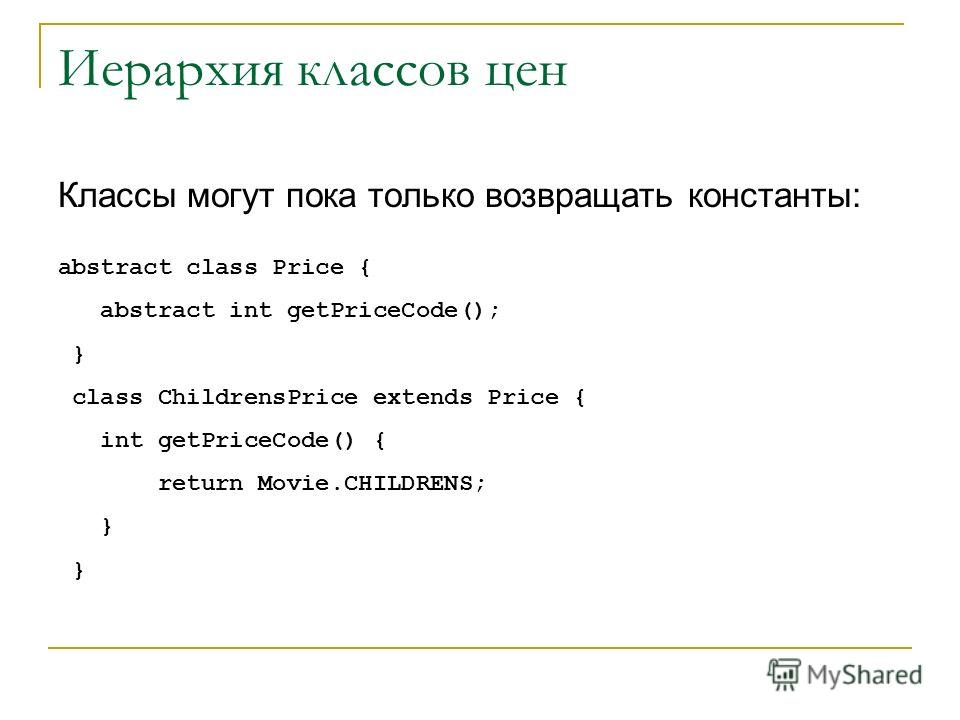 Иерархия классов цен Классы могут пока только возвращать константы: abstract class Price { abstract int getPriceCode(); } class ChildrensPrice extends Price { int getPriceCode() { return Movie.CHILDRENS; }