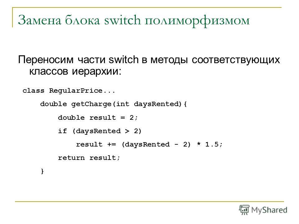 Замена блока switch полиморфизмом Переносим части switch в методы соответствующих классов иерархии: class RegularPrice... double getCharge(int daysRented){ double result = 2; if (daysRented > 2) result += (daysRented - 2) * 1.5; return result; }