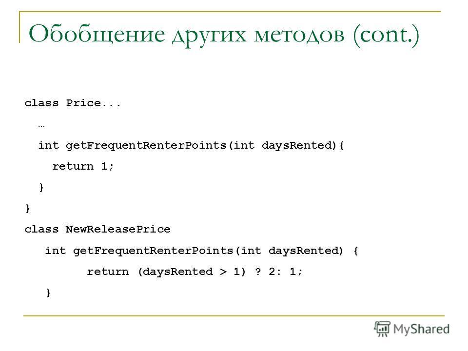 Обобщение других методов (cont.) class Price... … int getFrequentRenterPoints(int daysRented){ return 1; } class NewReleasePrice int getFrequentRenterPoints(int daysRented) { return (daysRented > 1) ? 2: 1; }