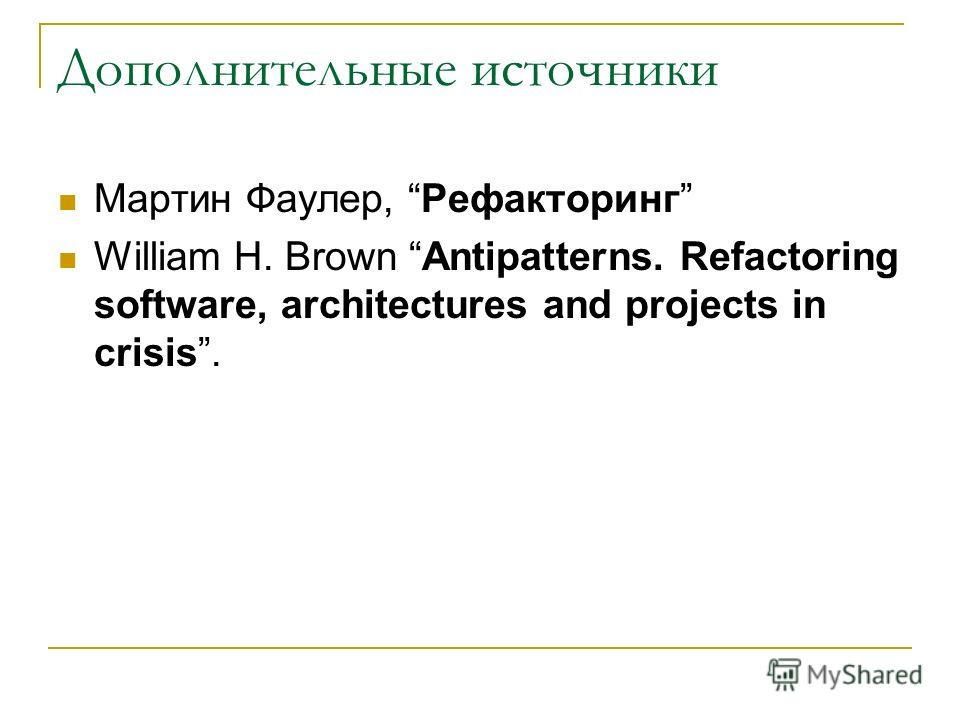 Дополнительные источники Мартин Фаулер, Рефакторинг William H. Brown Antipatterns. Refactoring software, architectures and projects in crisis.