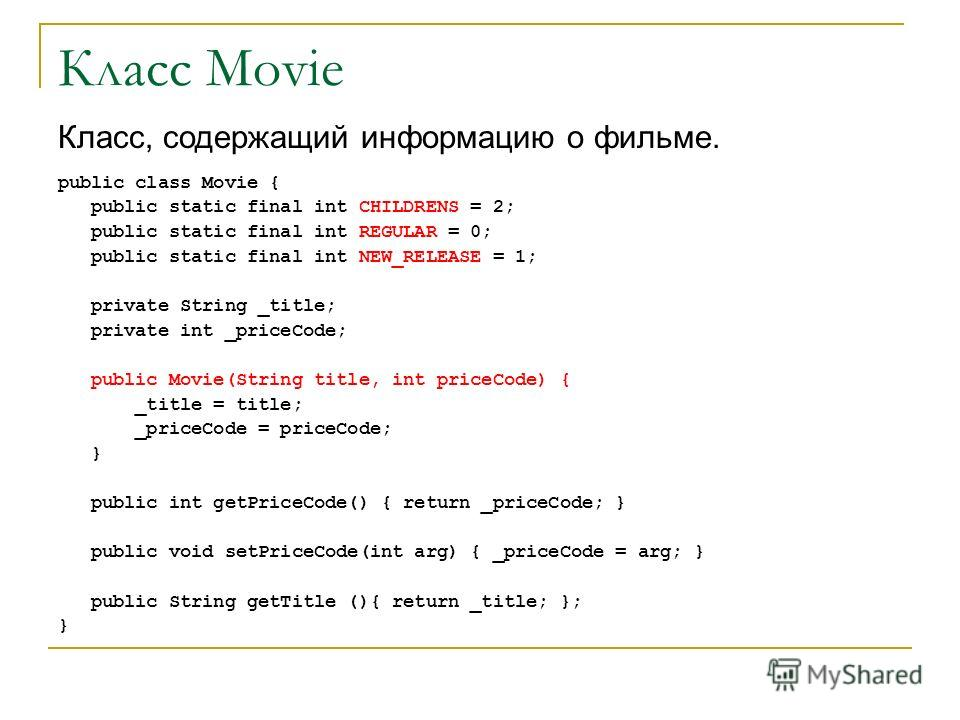 Класс Movie public class Movie { public static final int CHILDRENS = 2; public static final int REGULAR = 0; public static final int NEW_RELEASE = 1; private String _title; private int _priceCode; public Movie(String title, int priceCode) { _title =