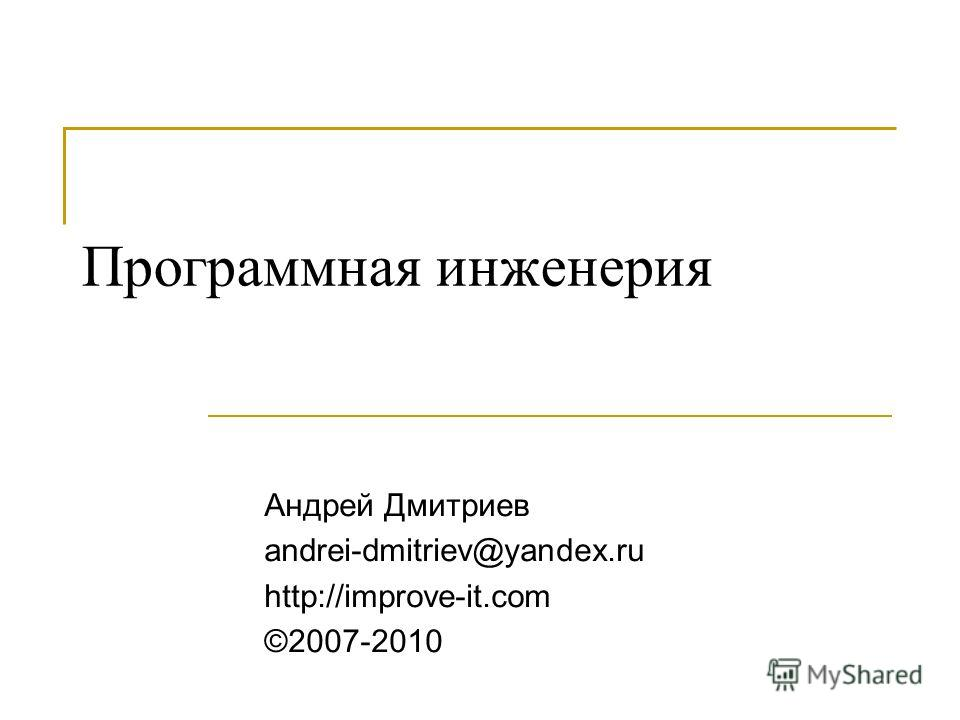 Программная инженерия Андрей Дмитриев andrei-dmitriev@yandex.ru http://improve-it.com ©2007-2010