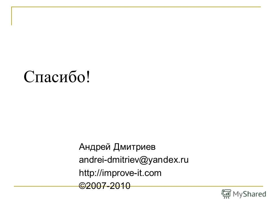 Спасибо! Андрей Дмитриев andrei-dmitriev@yandex.ru http://improve-it.com ©2007-2010
