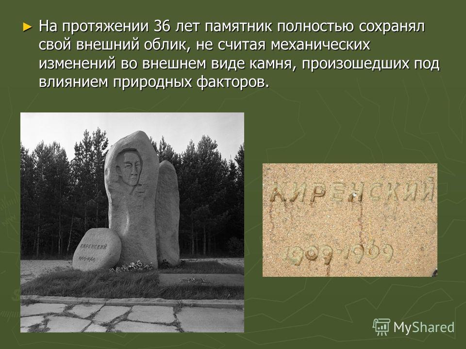 На протяжении 36 лет памятник полностью сохранял свой внешний облик, не считая механических изменений во внешнем виде камня, произошедших под влиянием природных факторов. На протяжении 36 лет памятник полностью сохранял свой внешний облик, не считая