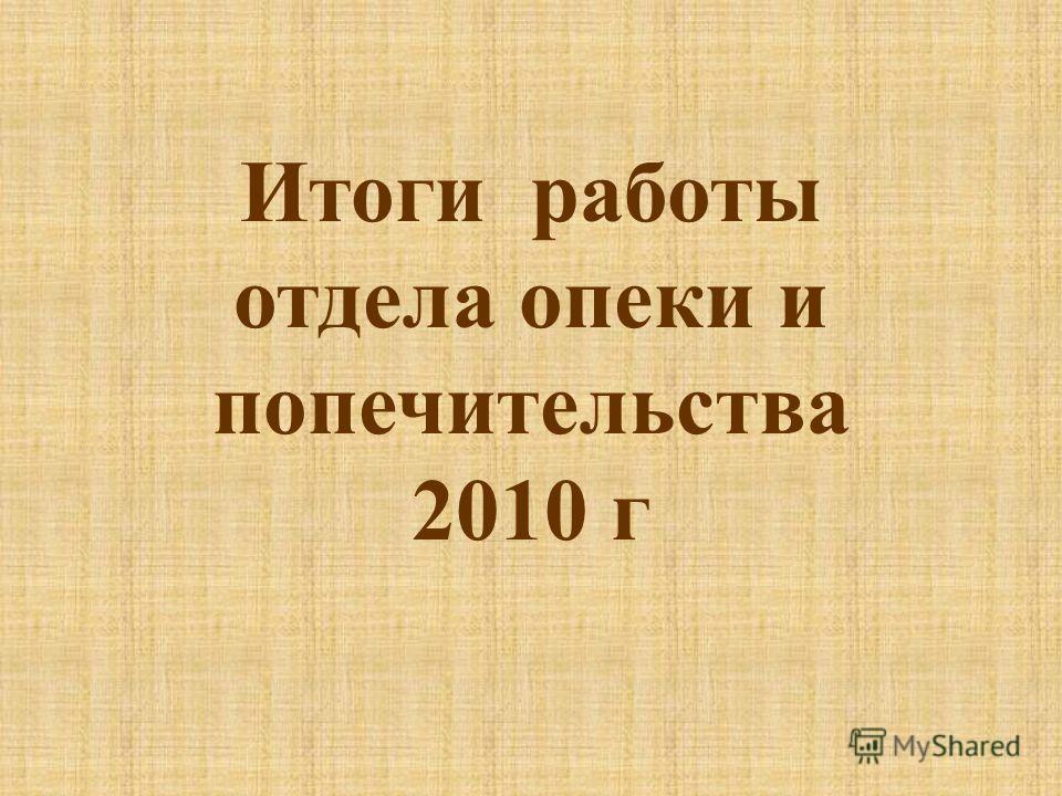 Итоги работы отдела опеки и попечительства 2010 г