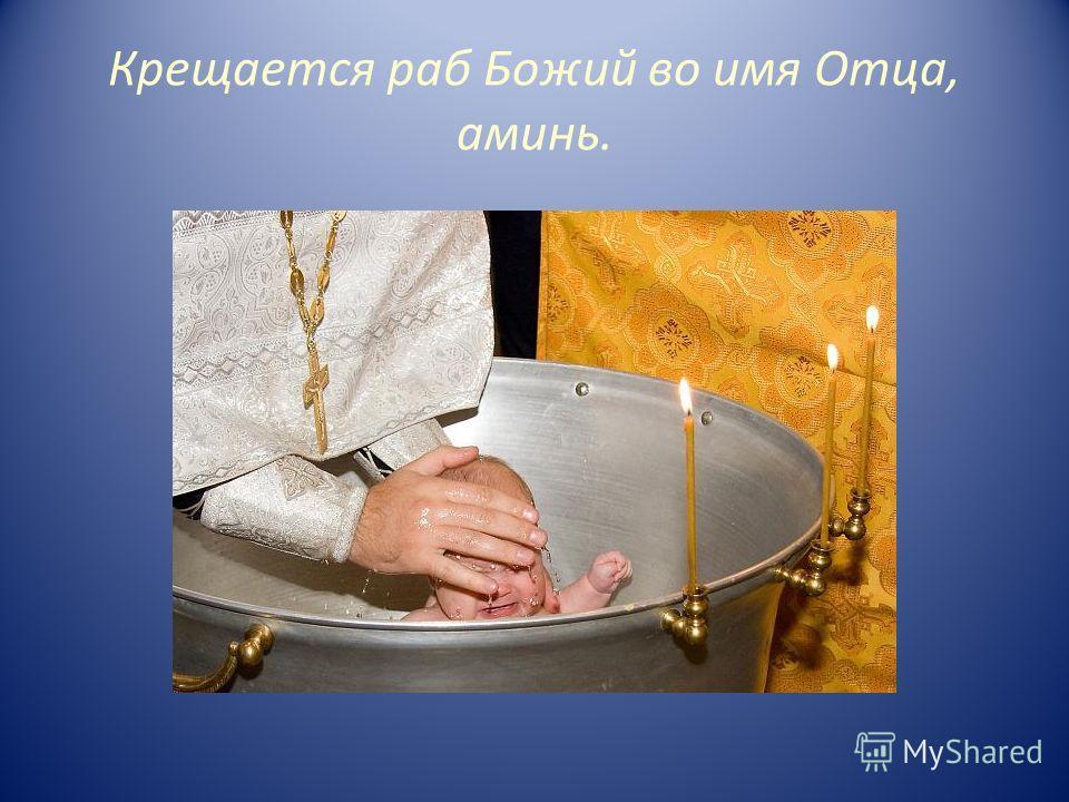 Крещается раб Божий во имя Отца, аминь.