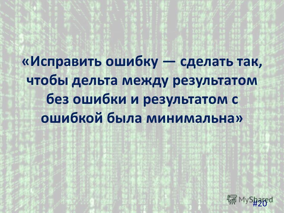 «Исправить ошибку сделать так, чтобы дельта между результатом без ошибки и результатом с ошибкой была минимальна» #20