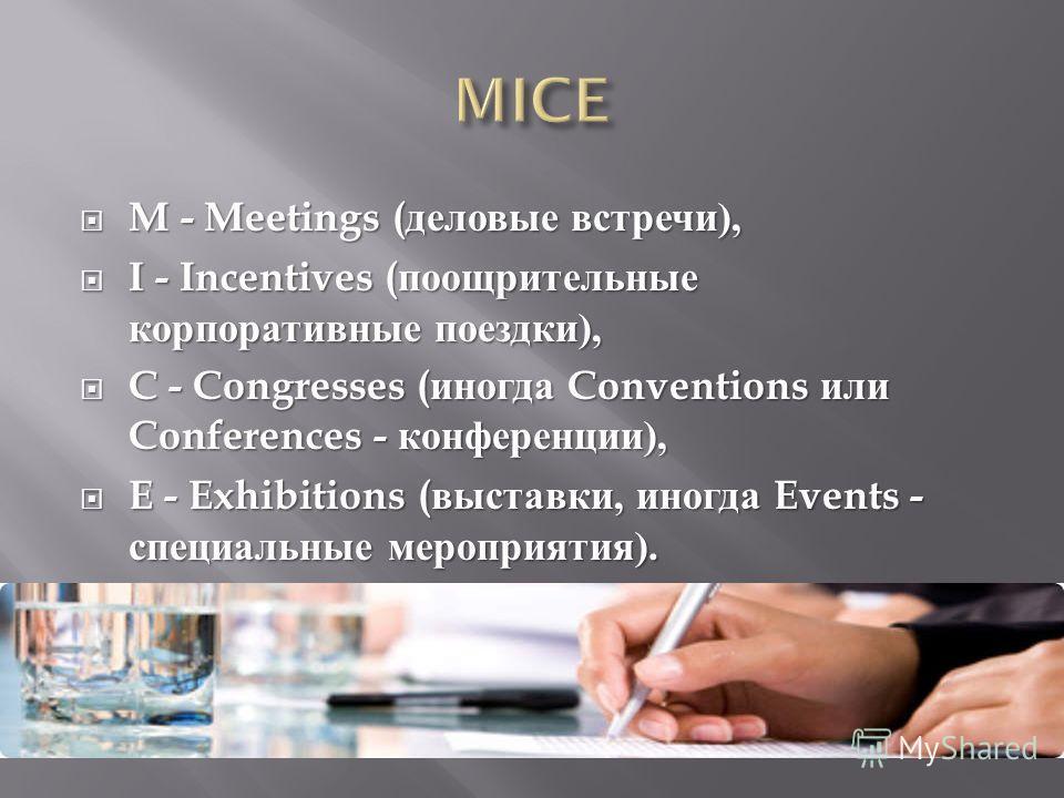 M - Meetings ( деловые встречи ), M - Meetings ( деловые встречи ), I - Incentives ( поощрительные корпоративные поездки ), I - Incentives ( поощрительные корпоративные поездки ), C - Congresses ( иногда Conventions или Conferences - конференции ), C