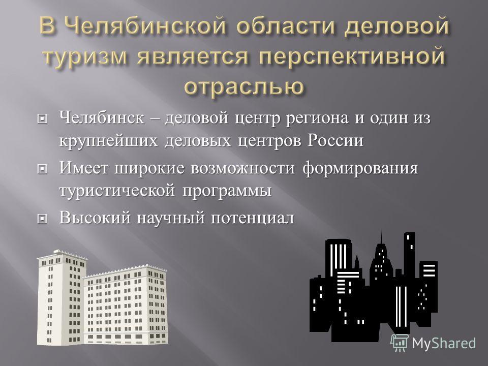 Челябинск – деловой центр региона и один из крупнейших деловых центров России Челябинск – деловой центр региона и один из крупнейших деловых центров России Имеет широкие возможности формирования туристической программы Имеет широкие возможности форми