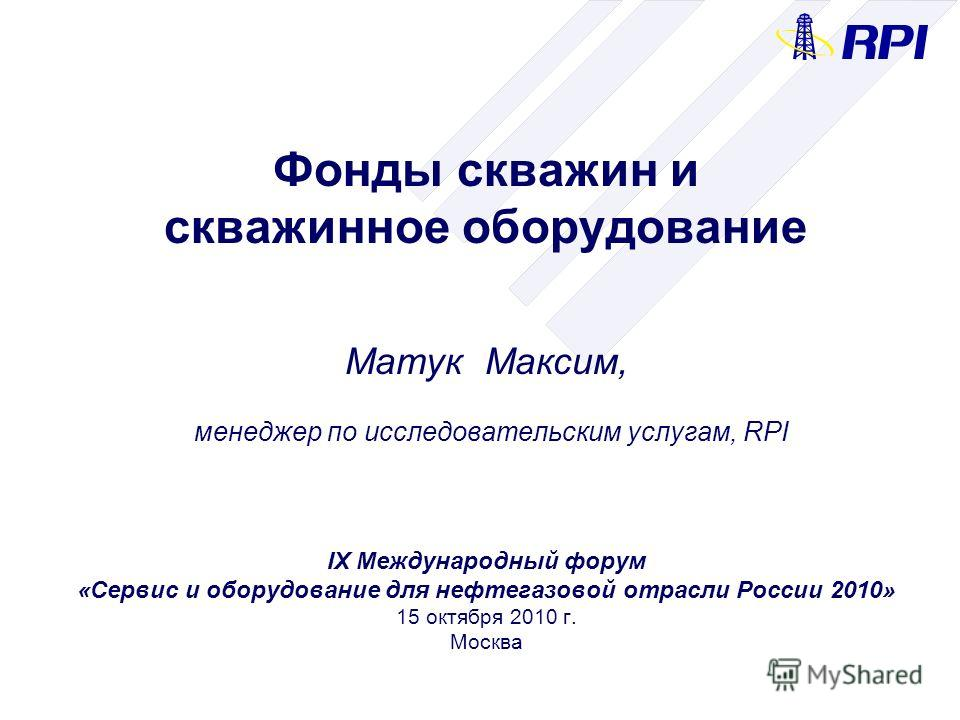 Фонды скважин и скважинное оборудование Матук Максим, менеджер по исследовательским услугам, RPI IX Международный форум «Сервис и оборудование для нефтегазовой отрасли России 2010» 15 октября 2010 г. Москва