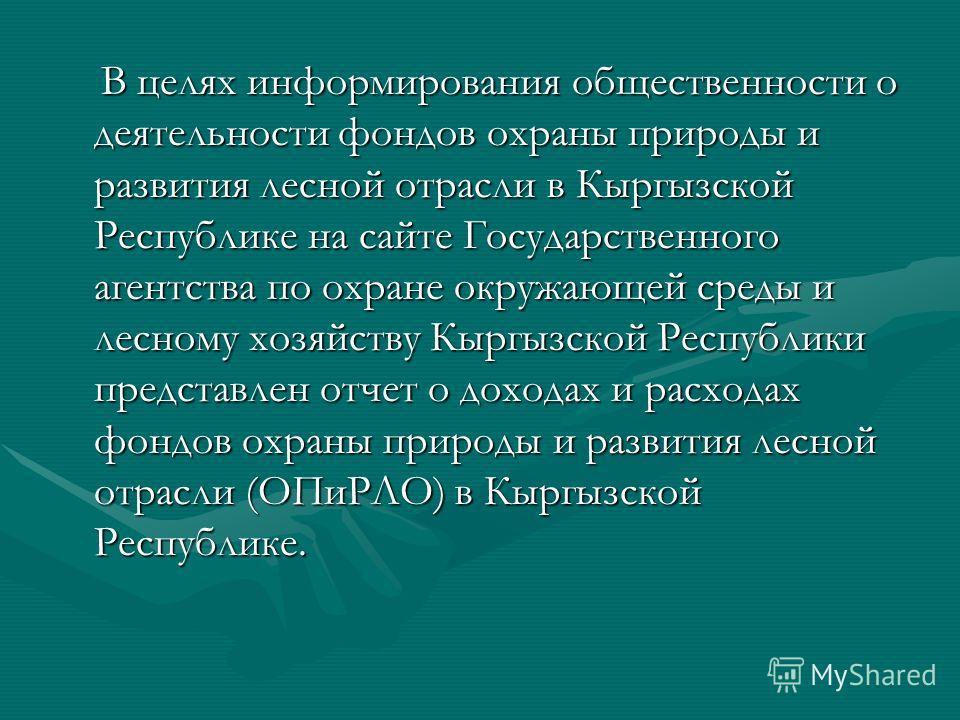 В целях информирования общественности о деятельности фондов охраны природы и развития лесной отрасли в Кыргызской Республике на сайте Государственного агентства по охране окружающей среды и лесному хозяйству Кыргызской Республики представлен отчет о