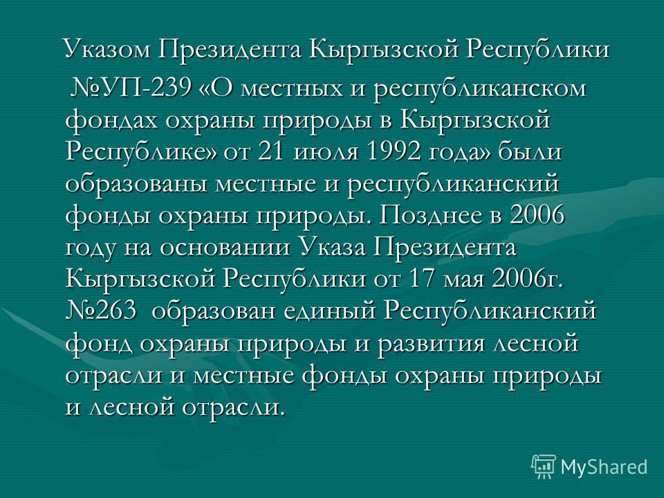 Указом Президента Кыргызской Республики Указом Президента Кыргызской Республики УП-239 «О местных и республиканском фондах охраны природы в Кыргызской Республике» от 21 июля 1992 года» были образованы местные и республиканский фонды охраны природы. П