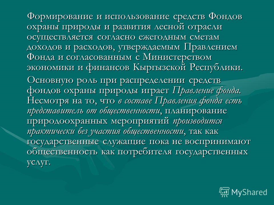 Формирование и использование средств Фондов охраны природы и развития лесной отрасли осуществляется согласно ежегодным сметам доходов и расходов, утверждаемым Правлением Фонда и согласованным с Министерством экономики и финансов Кыргызской Республики