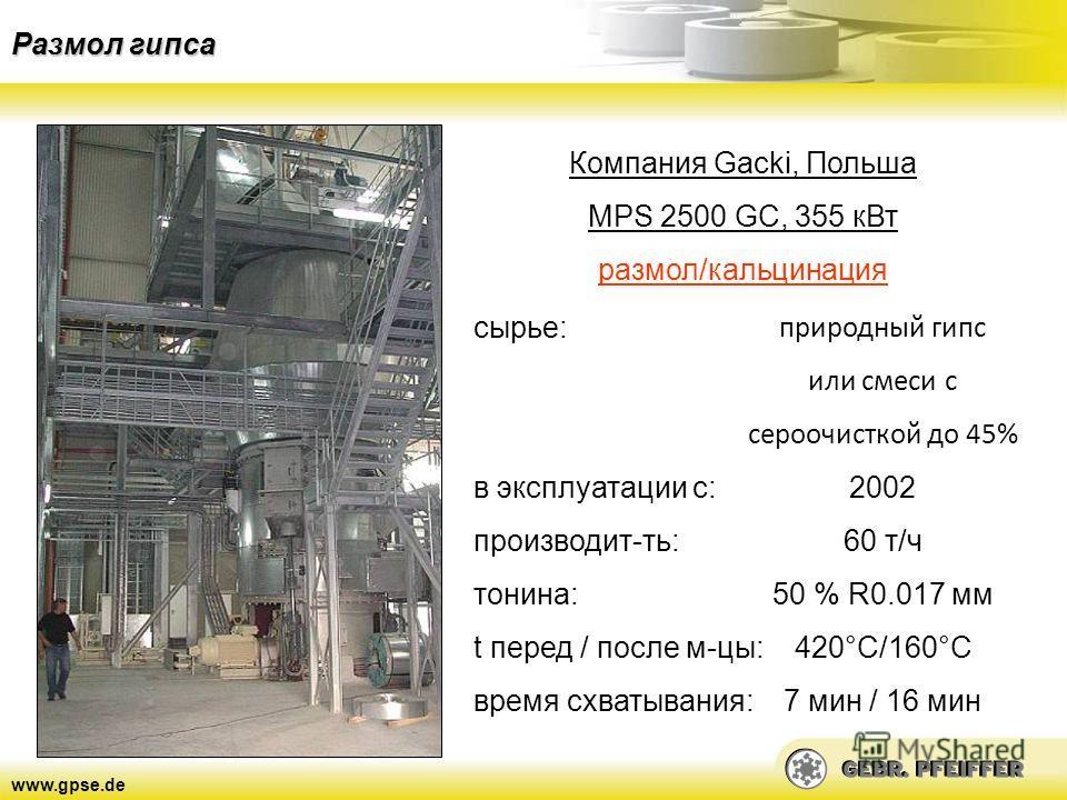 www.gpse.de Размол гипса Компания Gacki, Польша MPS 2500 GC, 355 кВт размол/кальцинация сырье: в эксплуатации с: производит-ть: тонина: t перед / после м-цы: время схватывания: природный гипс или смеси с сероочисткой до 45% 2002 60 т/ч 50 % R0.017 мм