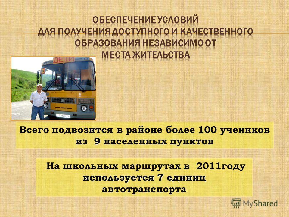 9 Всего подвозится в районе более 100 учеников из 9 населенных пунктов используется 7 единиц На школьных маршрутах в 2011году используется 7 единиц автотранспорта