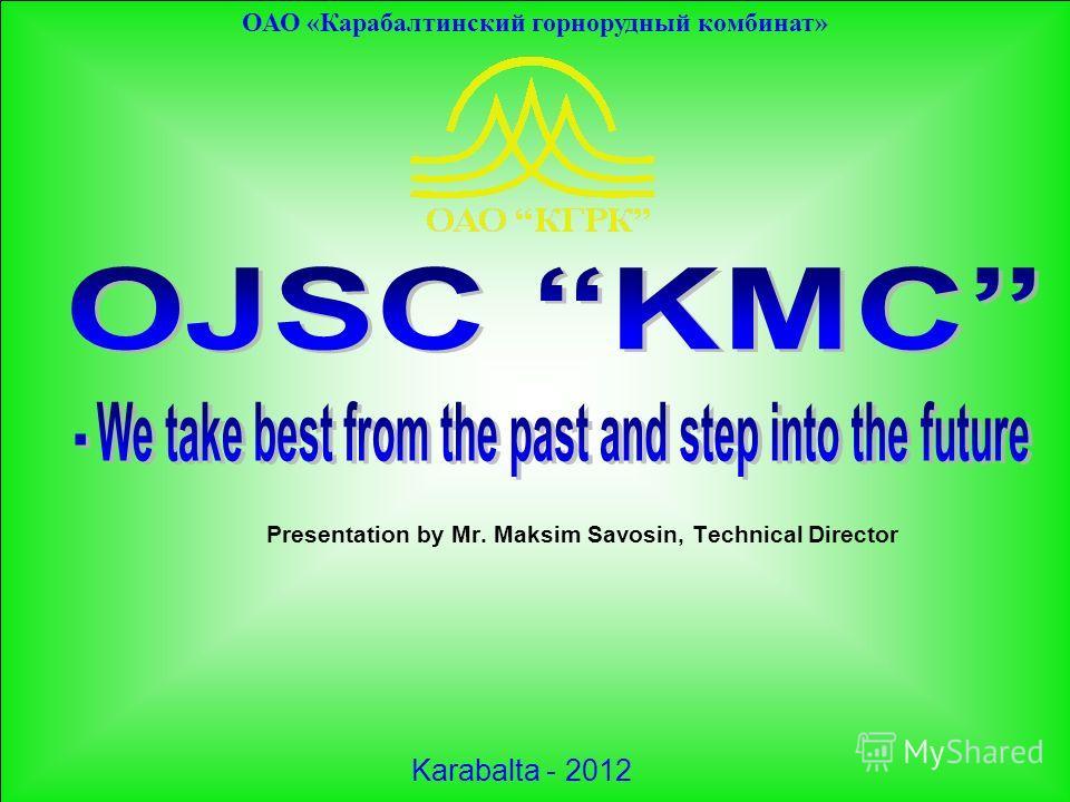ОАО «Карабалтинский горнорудный комбинат» Presentation by Mr. Maksim Savosin, Technical Director Karabalta - 2012