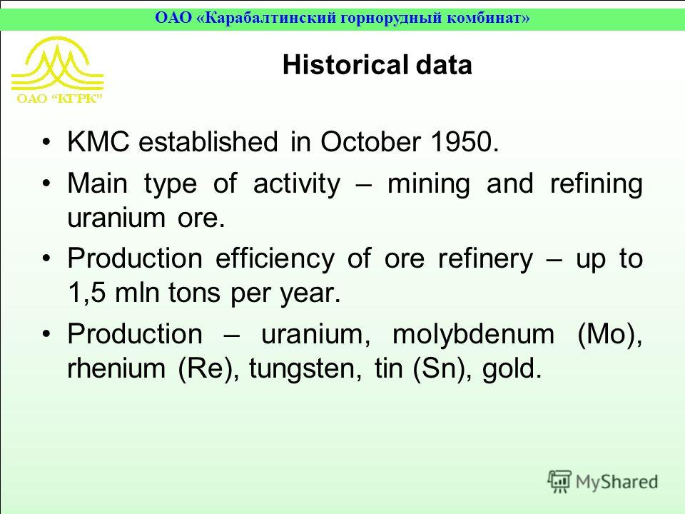 ОАО «Карабалтинский горнорудный комбинат» Historical data KMC established in October 1950. Main type of activity – mining and refining uranium ore. Production efficiency of ore refinery – up to 1,5 mln tons per year. Production – uranium, molybdenum