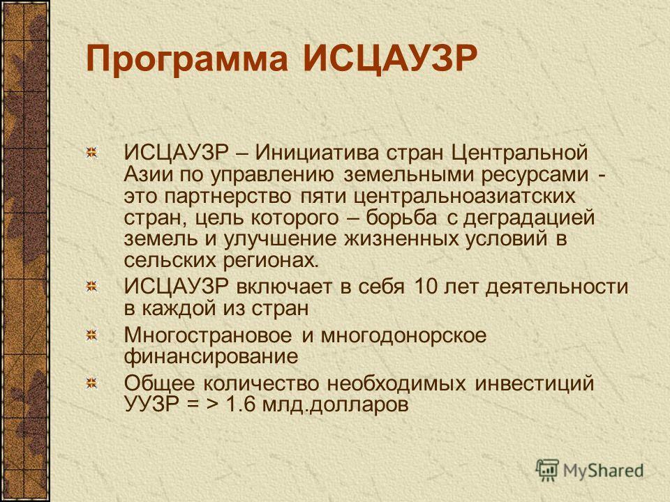 Программа ИСЦАУЗР ИСЦАУЗР – Инициатива стран Центральной Азии по управлению земельными ресурсами - это партнерство пяти центральноазиатских стран, цель которого – борьба с деградацией земель и улучшение жизненных условий в сельских регионах. ИСЦАУЗР