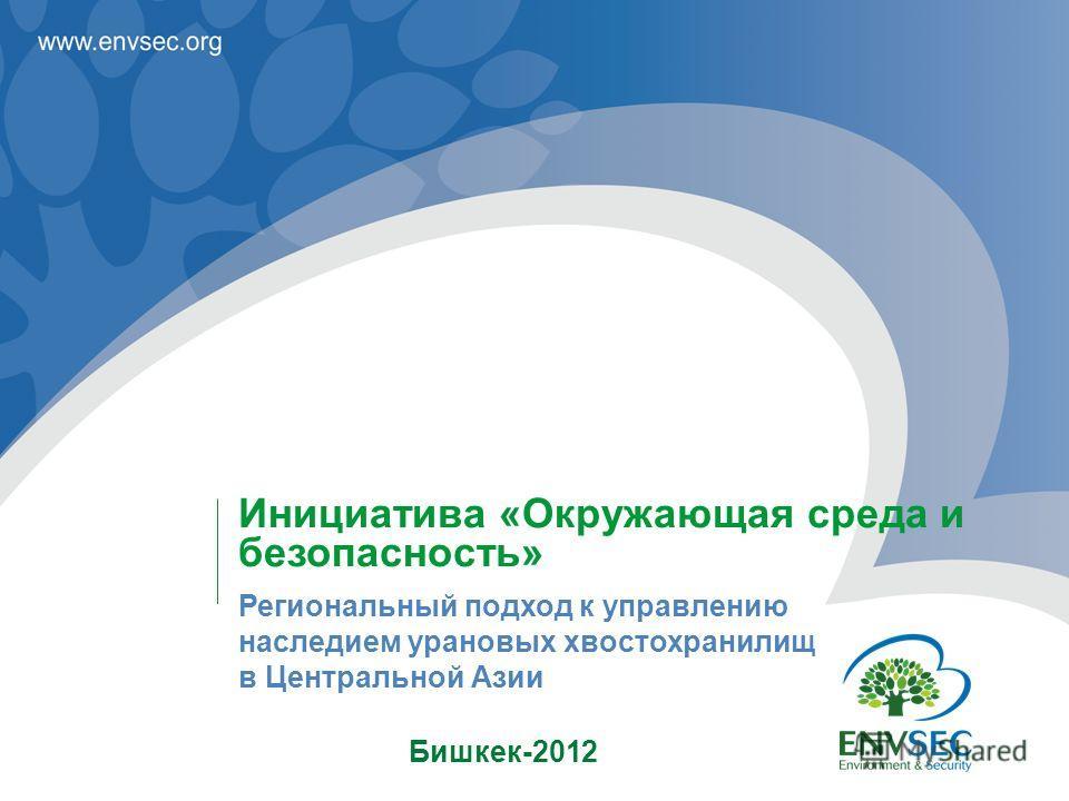 Бишкек-2012 Инициатива «Окружающая среда и безопасность» Региональный подход к управлению наследием урановых хвостохранилищ в Центральной Азии