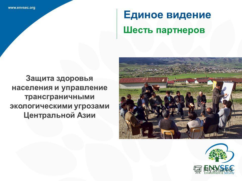 Защита здоровья населения и управление трансграничными экологическими угрозами Центральной Азии Шесть партнеров Единое видение