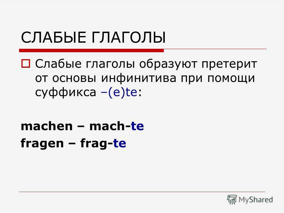 СЛАБЫЕ ГЛАГОЛЫ Слабые глаголы образуют претерит от основы инфинитива при помощи суффикса –(e)te: machen – mach-te fragen – frag-te