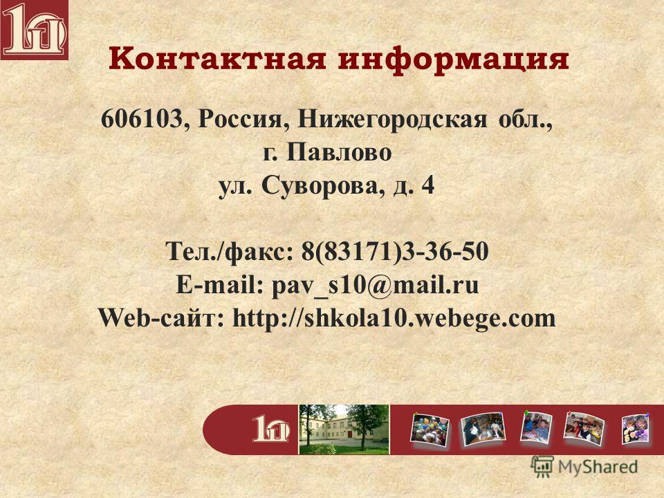 Контактная информация 606103, Россия, Нижегородская обл., г. Павлово ул. Суворова, д. 4 Тел./факс: 8(83171)3-36-50 E-mail: pav_s10@mail.ru Web-сайт: http://shkola10.webege.com