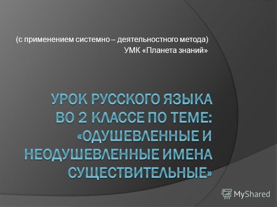(с применением системно – деятельностного метода) УМК «Планета знаний»