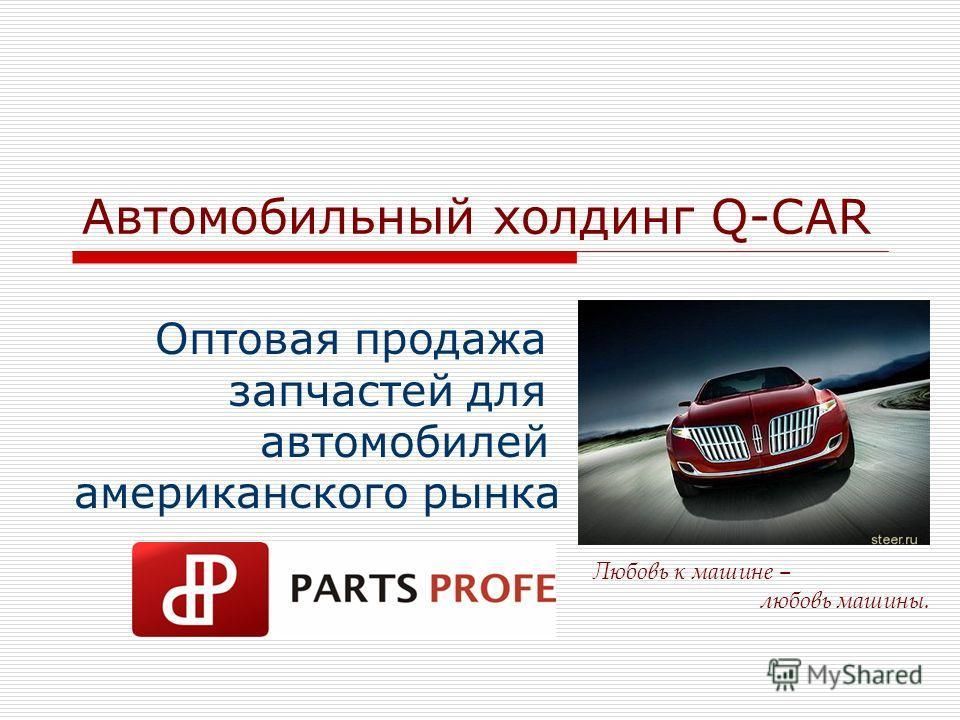 Автомобильный холдинг Q-CAR Оптовая продажа запчастей для автомобилей американского рынка Любовь к машине – любовь машины.