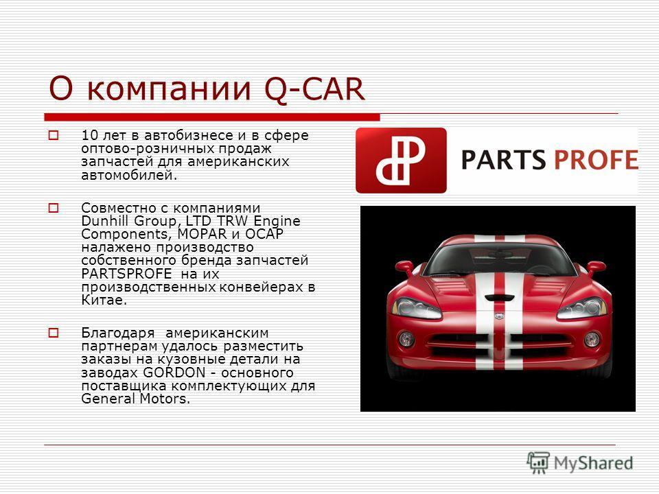 О компании Q-CAR 10 лет в автобизнесе и в сфере оптово-розничных продаж запчастей для американских автомобилей. Совместно с компаниями Dunhill Group, LTD TRW Engine Components, MOPAR и OCAP налажено производство собственного бренда запчастей PARTSPRO