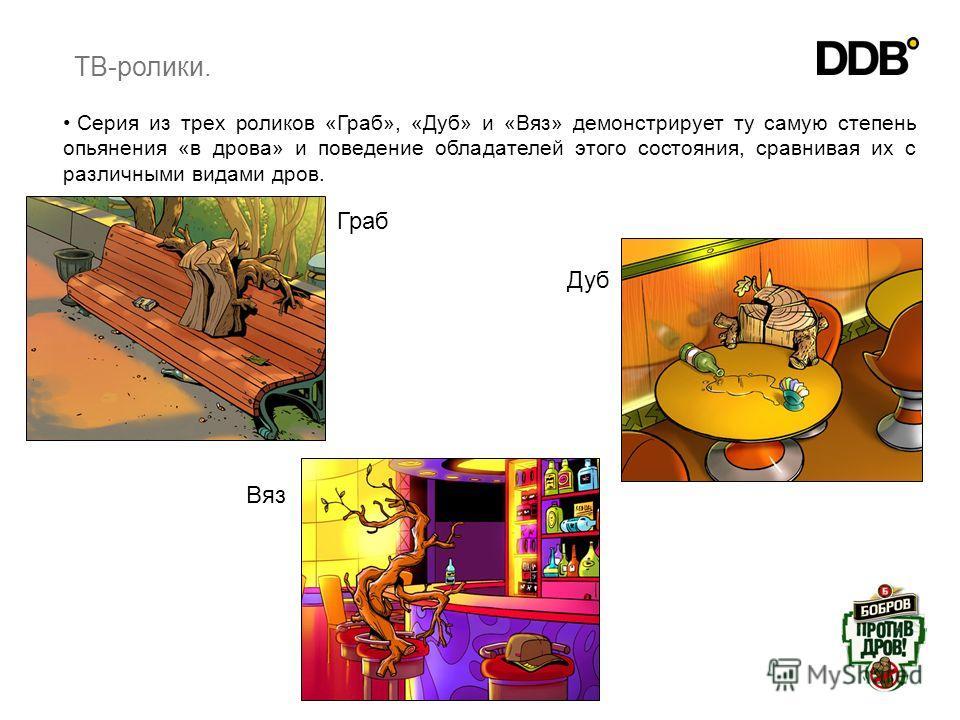 6 Вяз Граб Дуб Серия из трех роликов «Граб», «Дуб» и «Вяз» демонстрирует ту самую степень опьянения «в дрова» и поведение обладателей этого состояния, сравнивая их с различными видами дров. ТВ-ролики.