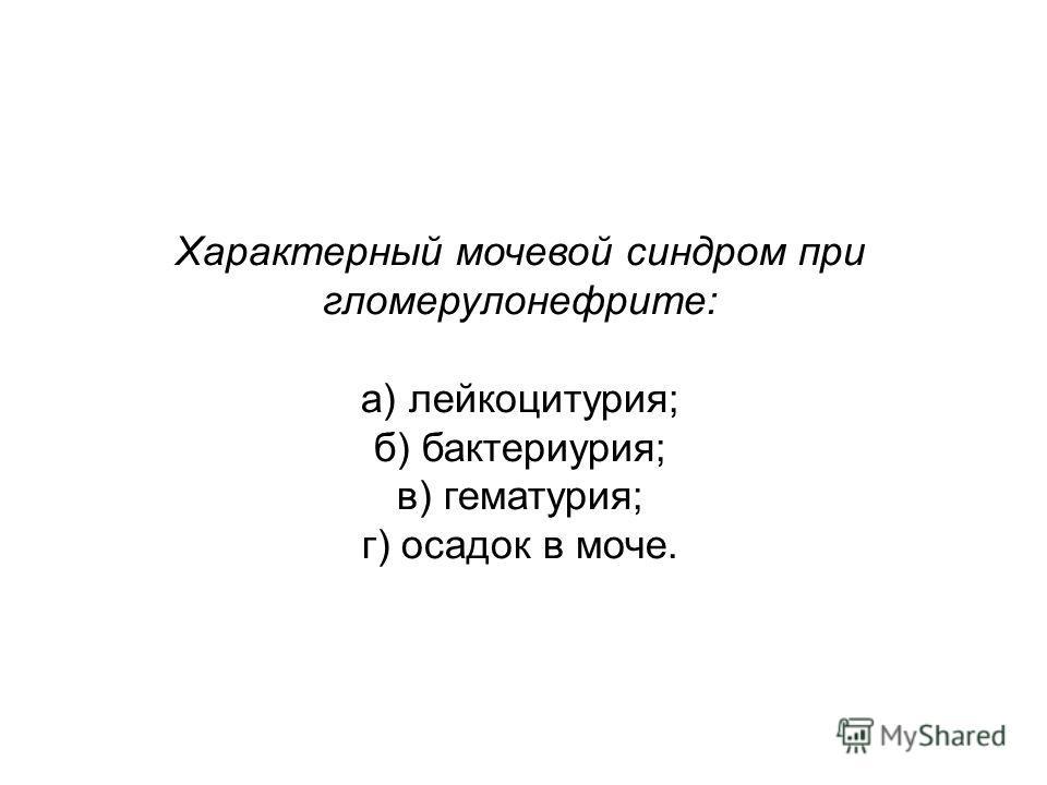 Характерный мочевой синдром при гломерулонефрите: а) лейкоцитурия; б) бактериурия; в) гематурия; г) осадок в моче.