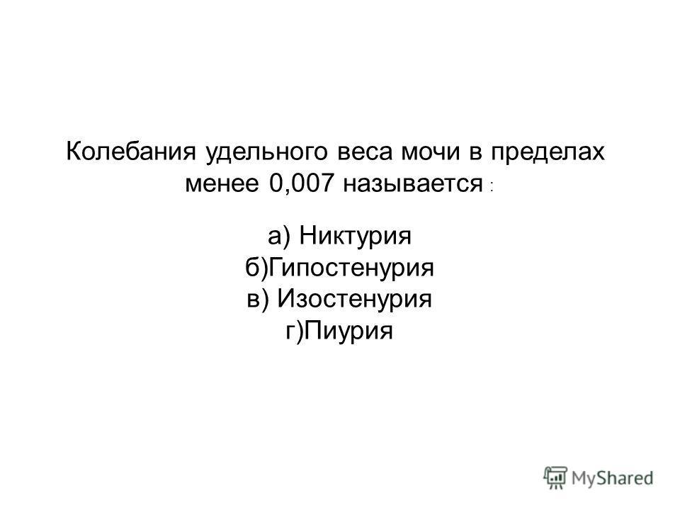 Колебания удельного веса мочи в пределах менее 0,007 называется : а) Никтурия б)Гипостенурия в) Изостенурия г)Пиурия