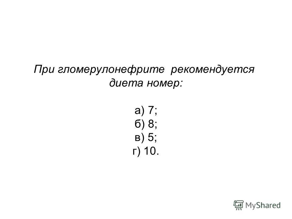 При гломерулонефрите рекомендуется диета номер: а) 7; б) 8; в) 5; г) 10.