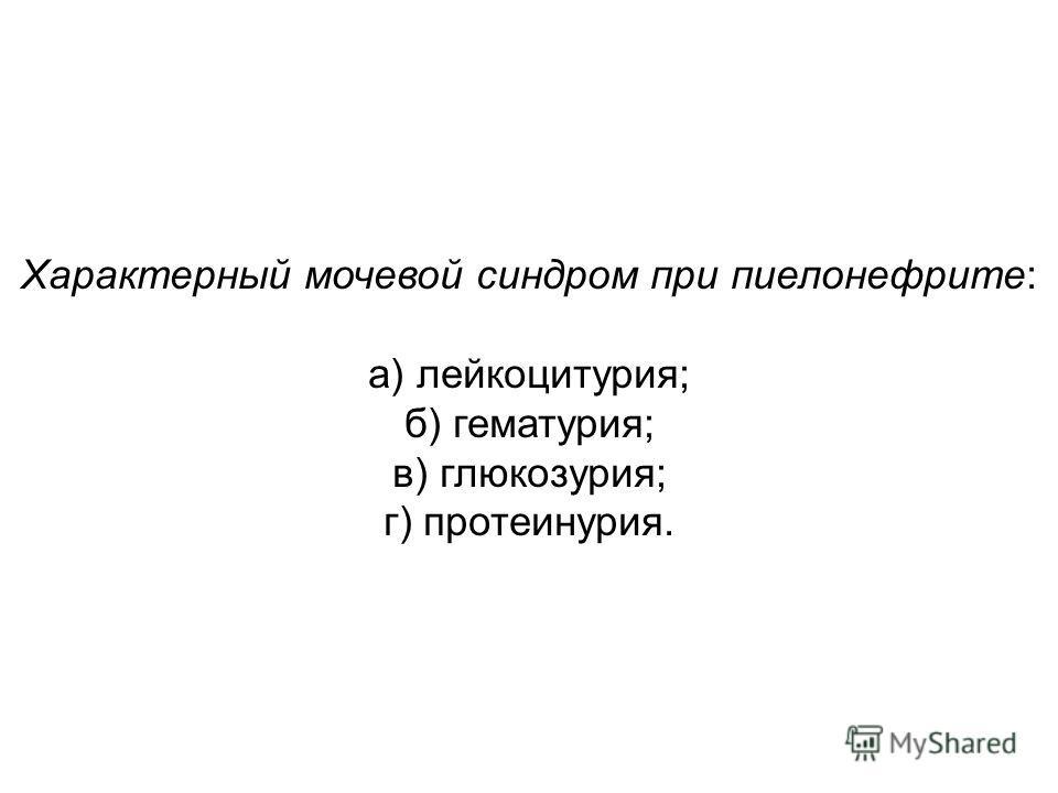 Характерный мочевой синдром при пиелонефрите: а) лейкоцитурия; б) гематурия; в) глюкозурия; г) протеинурия.