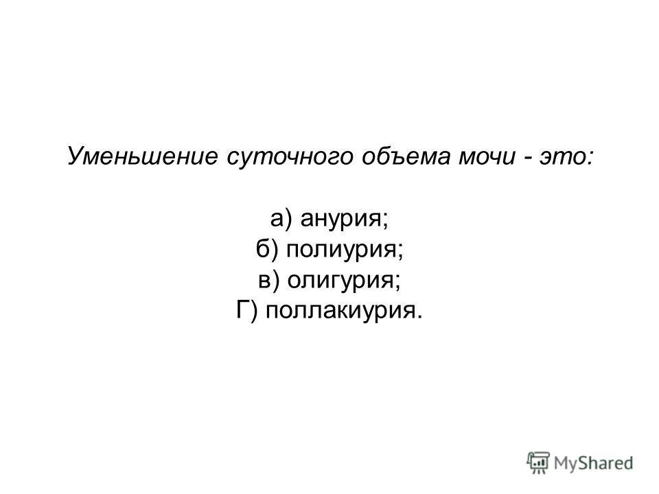 Уменьшение суточного объема мочи - это: а) анурия; б) полиурия; в) олигурия; Г) поллакиурия.