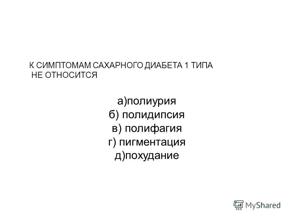 К СИМПТОМАМ САХАРНОГО ДИАБЕТА 1 ТИПА НЕ ОТНОСИТСЯ а)полиурия б) полидипсия в) полифагия г) пигментация д)похудание