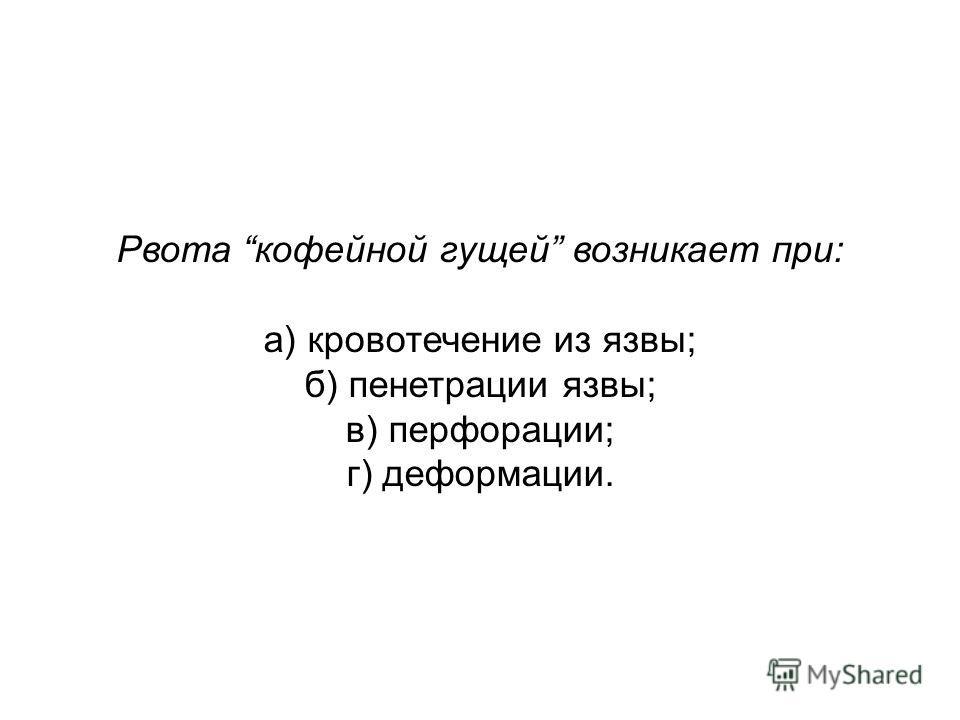 Рвота кофейной гущей возникает при: а) кровотечение из язвы; б) пенетрации язвы; в) перфорации; г) деформации.