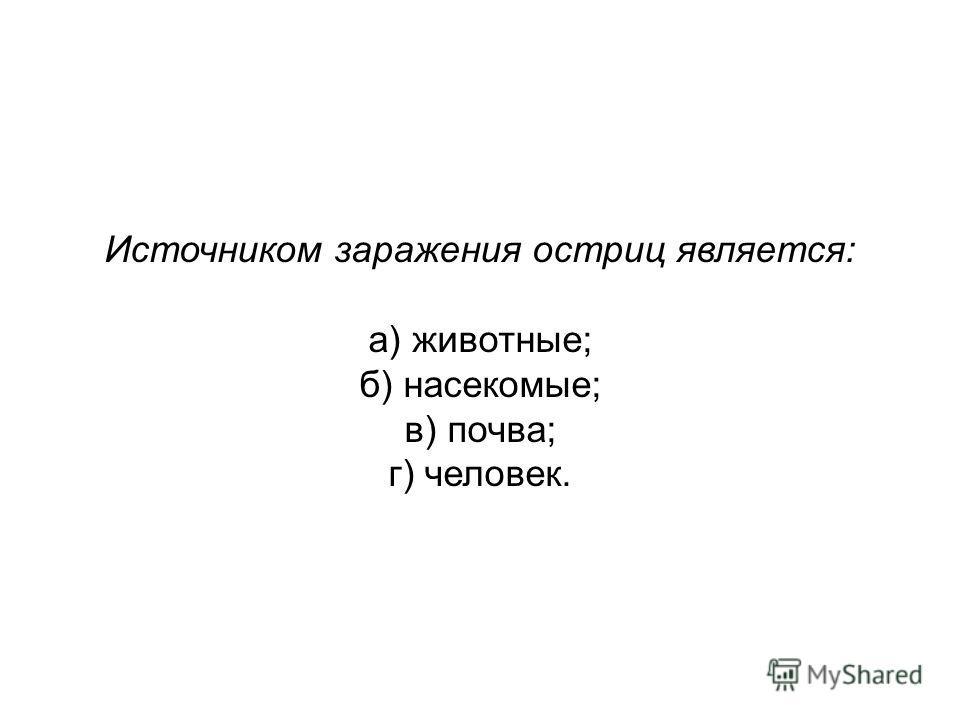 Источником заражения остриц является: а) животные; б) насекомые; в) почва; г) человек.