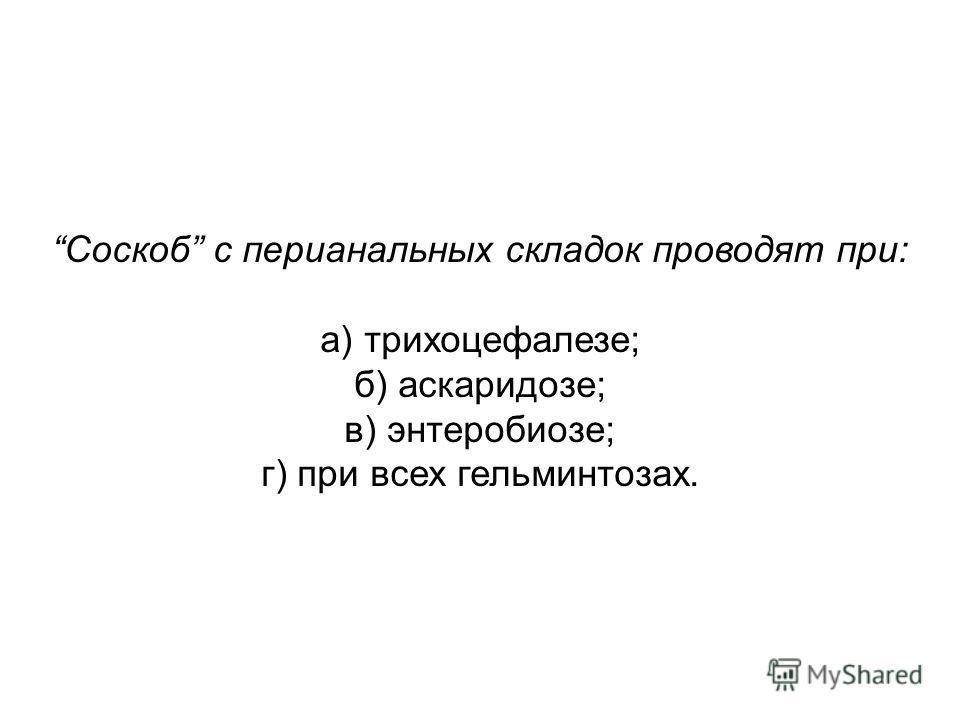 Соскоб с перианальных складок проводят при: а) трихоцефалезе; б) аскаридозе; в) энтеробиозе; г) при всех гельминтозах.