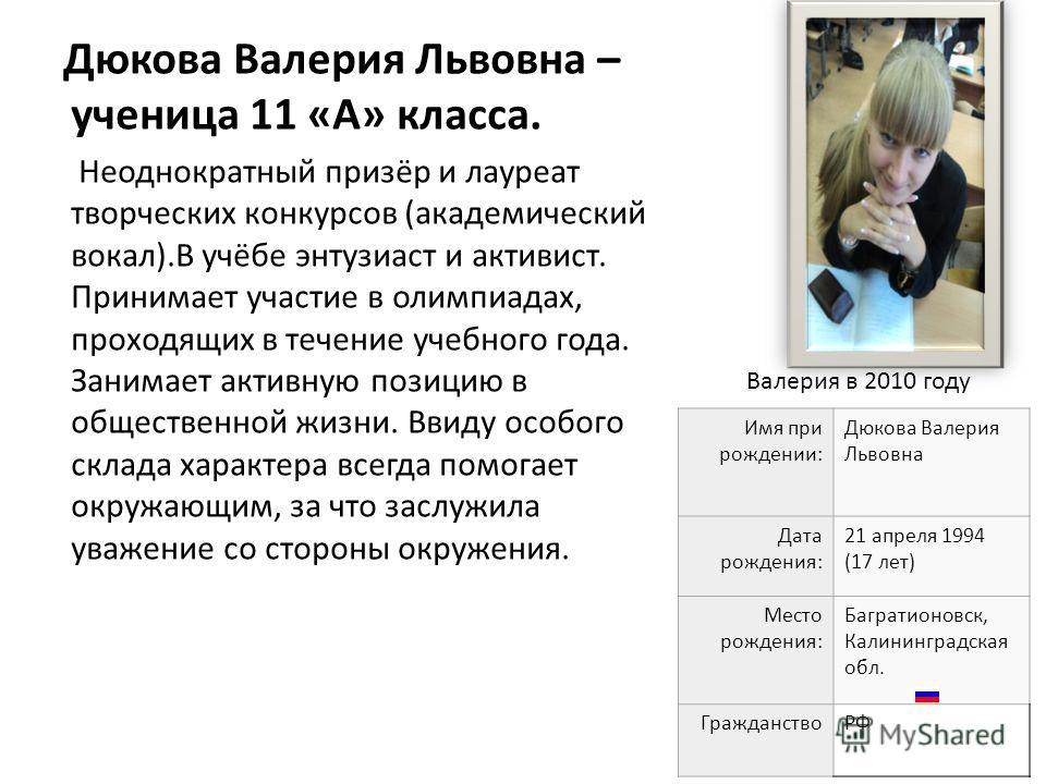 Дюкова Валерия Львовна – ученица 11 «А» класса. Неоднократный призёр и лауреат творческих конкурсов (академический вокал).В учёбе энтузиаст и активист. Принимает участие в олимпиадах, проходящих в течение учебного года. Занимает активную позицию в об