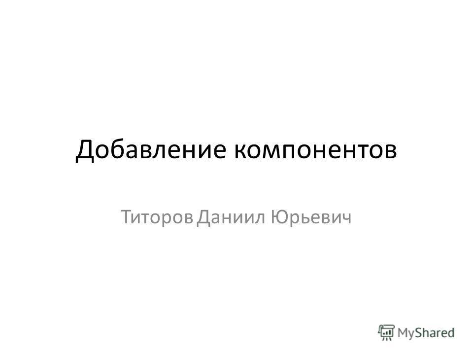 Добавление компонентов Титоров Даниил Юрьевич